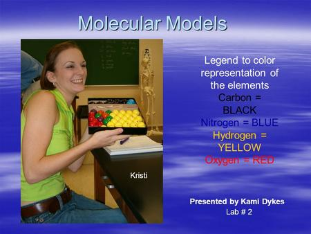 Molecular Models Legend to color representation of the elements Carbon = BLACK Nitrogen = BLUE Hydrogen = YELLOW Oxygen = RED Presented by Kami Dykes Kristi.