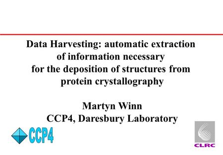 Data Harvesting: automatic extraction of information necessary for the deposition of structures from protein crystallography Martyn Winn CCP4, Daresbury.