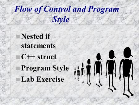 Flow of Control and Program Style n Nested if statements n C++ struct n Program Style n Lab Exercise.