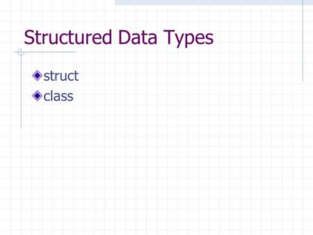 Structured Data Types struct class Structured Data Types array – homogeneous container collections of only one type struct – heterogeneous data type.