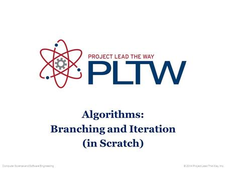 Computer Science and Software Engineering© 2014 Project Lead The Way, Inc. Algorithms: Branching and Iteration (in Scratch)