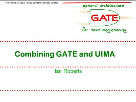 Combining GATE and UIMA Ian Roberts. University of Sheffield NLP 2 Overview Introduction to UIMA Comparison with GATE Mapping annotations between GATE.