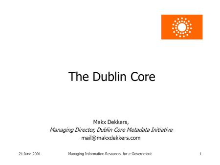 21 June 2001Managing Information Resources for e-Government1 The Dublin Core Makx Dekkers, Managing Director, Dublin Core Metadata Initiative