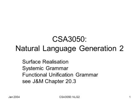 Jan 2004CSA3050: NLG21 CSA3050: Natural Language Generation 2 Surface Realisation Systemic Grammar Functional Unification Grammar see J&M Chapter 20.3.