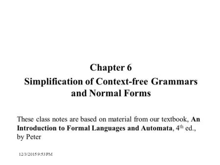 Chapter 6 Simplification of Context-free Grammars and Normal Forms These class notes are based on material from our textbook, An Introduction to Formal.