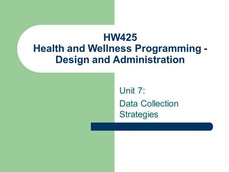 HW425 Health and Wellness Programming - Design and Administration Unit 7: Data Collection Strategies.