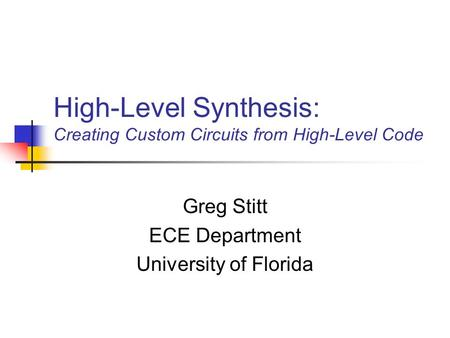 High-Level Synthesis: Creating Custom Circuits from High-Level Code Greg Stitt ECE Department University of Florida.