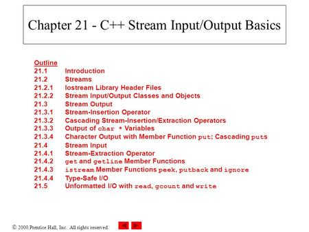  2000 Prentice Hall, Inc. All rights reserved. Chapter 21 - C++ Stream Input/Output Basics Outline 21.1Introduction 21.2Streams 21.2.1Iostream Library.