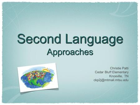 Second Language Approaches Christie Patti Cedar Bluff Elementary Knoxville, TN