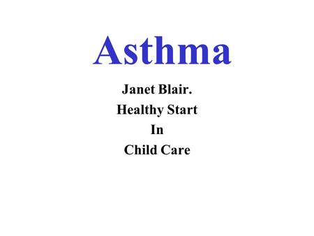 Asthma Janet Blair. Healthy Start In Child Care. Asthma Facts Chronic problem that usually lasts a lifetime. Usually diagnosed by age of 3. May improve.