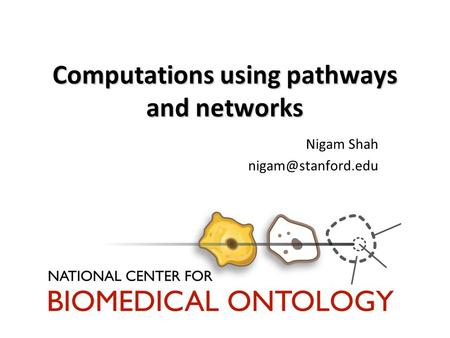 Computations using pathways and networks Nigam Shah
