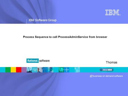 IBM Software Group ® Process Sequence to call ProcessAdminService from browser Thomas.