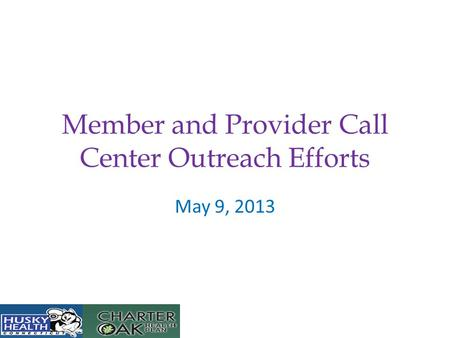 Member and Provider Call Center Outreach Efforts May 9, 2013.