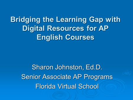 Bridging the Learning Gap with Digital Resources for AP English Courses Sharon Johnston, Ed.D. Senior Associate AP Programs Florida Virtual School.