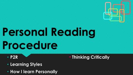 Personal Reading Procedure P2RThinking Critically P2RThinking Critically Learning Styles Learning Styles How I learn Personally How I learn Personally.