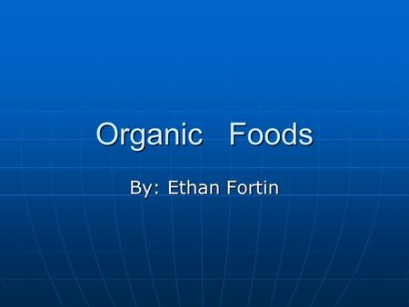 Organic Foods By: Ethan Fortin. What is organic?