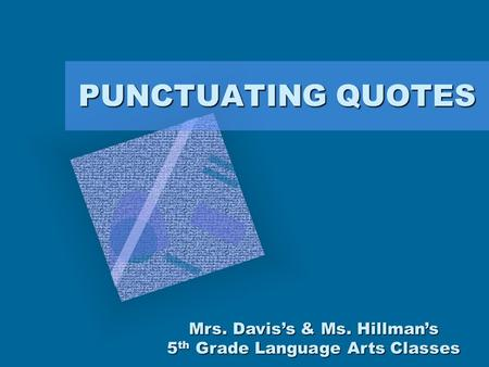 PUNCTUATING QUOTES Mrs. Davis's & Ms. Hillman's 5 th Grade Language Arts Classes.