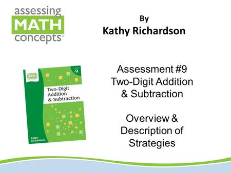 By Kathy Richardson Assessment #9 Two-Digit Addition & Subtraction Overview & Description of Strategies.