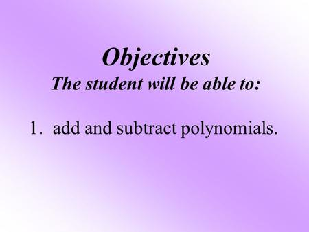 Objectives The student will be able to: 1. add and subtract polynomials.