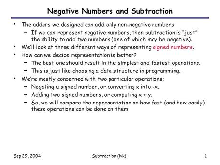 Sep 29, 2004Subtraction (lvk)1 Negative Numbers and Subtraction The adders we designed can add only non-negative numbers – If we can represent negative.