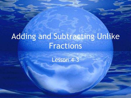 Adding and Subtracting Unlike Fractions Lesson 4-3.