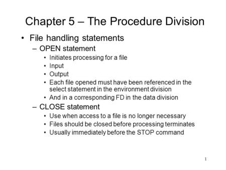 1 Chapter 5 – The Procedure Division File handling statements –OPEN statement Initiates processing for a file Input Output Each file opened must have been.