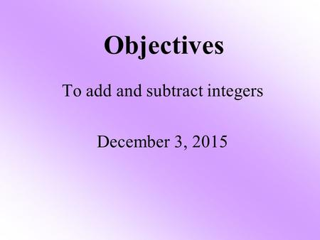 Objectives To add and subtract integers December 3, 2015.