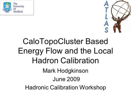 CaloTopoCluster Based Energy Flow and the Local Hadron Calibration Mark Hodgkinson June 2009 Hadronic Calibration Workshop.