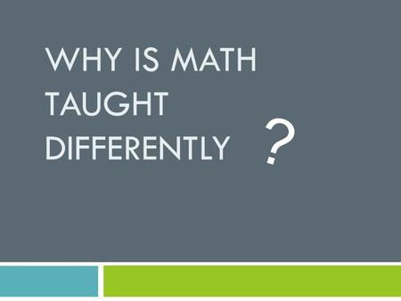 WHY IS MATH TAUGHT DIFFERENTLY ?. Who is in the room? 1. Parent/Teacher/Caregiver of….(grade levels) 2. School district (county or independent)