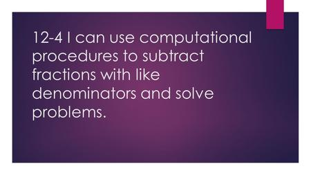 12-4 I can use computational procedures to subtract fractions with like denominators and solve problems.