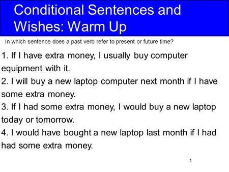 1 Conditional Sentences and Wishes: Warm Up 1. If I have extra money, I usually buy computer equipment with it. 2. I will buy a new laptop computer next.