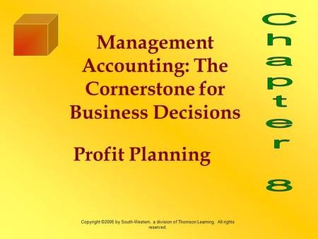 Profit Planning Management Accounting: The Cornerstone for Business Decisions Copyright ©2006 by South-Western, a division of Thomson Learning. All rights.
