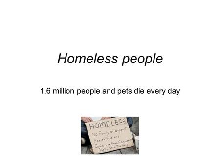 Homeless people 1.6 million people and pets die every day.