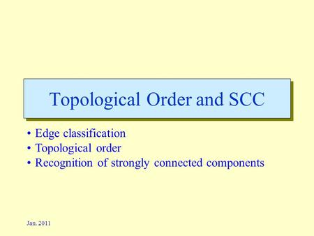 Jan. 2011 Topological Order and SCC Edge classification Topological order Recognition of strongly connected components.