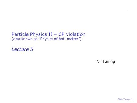 "Niels Tuning (1) Particle Physics II – CP violation (also known as ""Physics of Anti-matter"") Lecture 5 N. Tuning."