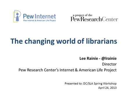 The changing world of librarians Lee Rainie Director Pew Research Center's Internet & American Life Project Presented to: DC/SLA Spring Workshop.