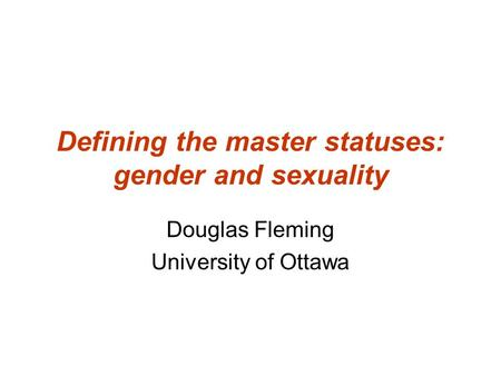 Defining the master statuses: gender and sexuality Douglas Fleming University of Ottawa.