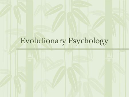 Evolutionary Psychology. Evolved Mechanisms ALL psychological theories imply evolved psychological mechanisms –Where did these mechanisms come from? –Why.