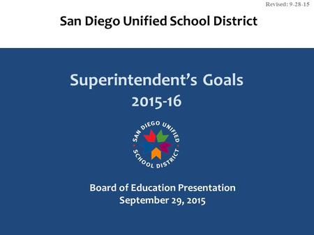 San Diego Unified School District Superintendent's Goals 2015-16 Board of Education Presentation September 29, 2015 Revised: 9-28-15.