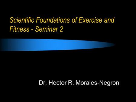 Scientific Foundations of Exercise and Fitness - Seminar 2 Dr. Hector R. Morales-Negron.