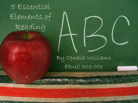 5 Essential Elements of Reading By Ophelia Williams EDUC 303.001.