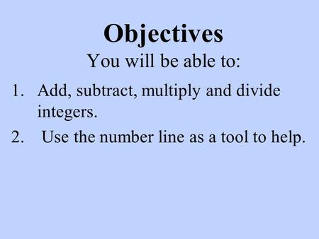 Objectives You will be able to: 1.Add, subtract, multiply and divide integers. 2. Use the number line as a tool to help.