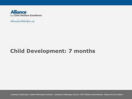 Child Development: 7 months. The Power of Partnership The Alliance for Child Welfare Excellence is Washington's first comprehensive statewide training.
