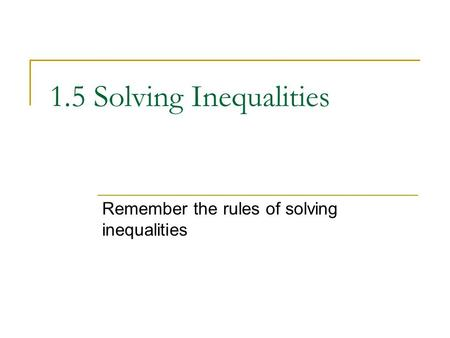 1.5 Solving Inequalities Remember the rules of solving inequalities.