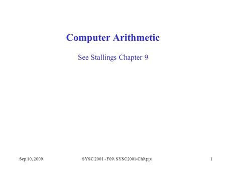 Sep 10, 2009SYSC 2001 - F09. SYSC2001-Ch9.ppt1 See Stallings Chapter 9 Computer Arithmetic.