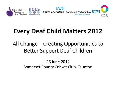 Every Deaf Child Matters 2012 All Change – Creating Opportunities to Better Support Deaf Children 26 June 2012 Somerset County Cricket Club, Taunton.