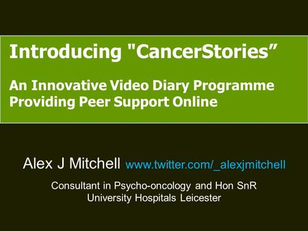 "Introducing CancerStories"" An Innovative Video Diary Programme Providing Peer Support Online Alex J Mitchell www.twitter.com/_alexjmitchell Consultant."