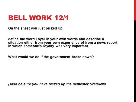 BELL WORK 12/1 On the sheet you just picked up, define the word Loyal in your own words and describe a situation either from your own experience of from.