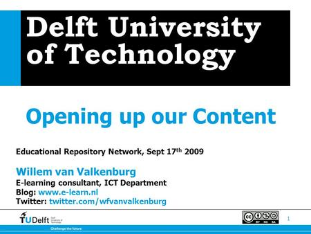 1 Delft University of Technology Opening up our Content Educational Repository Network, Sept 17 th 2009 Willem van Valkenburg E-learning consultant, ICT.