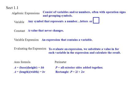 Sect 1.1 Algebraic Expressions Variable Constant Variable Expression Evaluating the Expression Area formula Perimeter Consist of variables and/or numbers,